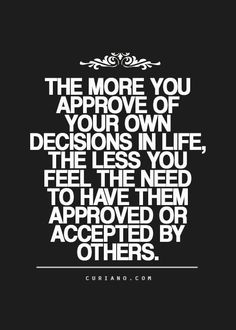 The More You Approve Of Your Own Decisions In Life The Less You Feel The Need To Have Them Approved Or Accepted By Others