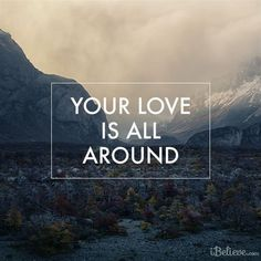 His love is all around us, going before us, all sufficient for us.  #inspiration #love #faith