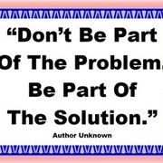 Don't be part of the Problem - Be part of the Solution