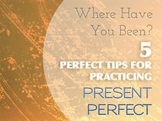 Where Have You Been? 5 Perfect Tips for Practicing Present Perfect