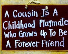 A Cousin is a Childhood Playmate who Grows up To Be a Forever Friend sign. Wonderful gift for a special cousin whether young or old! Signs are available on antique white or black colored board! Cute Quotes, Great Quotes, Quotes To Live By, Inspirational Quotes, Nice Sayings, Mom Quotes, Best Cousin Quotes, Favorite Quotes, Cousin Sayings