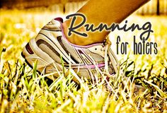 """Running Tips for people who HATE running... but still want to do it. Read """"Running for Haters"""" to get of to a life-long like of running one baby step at a"""