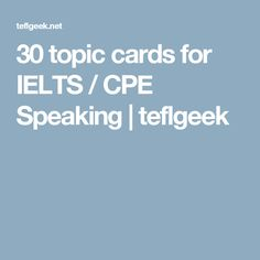 30 topic cards for IELTS / CPE Speaking   teflgeek