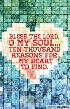Bless the Lord, O my soul. Ten thousand reasons for my heart to find. Becky Harling - The 30 Day Praise Challenge Christian Songs, Christian Life, Christian Quotes, Religious Quotes, Spiritual Quotes, Bible Quotes, Bible Verses, Scriptures, Worship Songs Lyrics