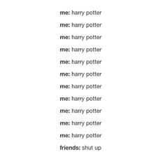 HAHAHA THATS FUNNY BECAUSE I WOULDNT HAVE FRIENDS WHO DONT LIKE HARRY POTTER