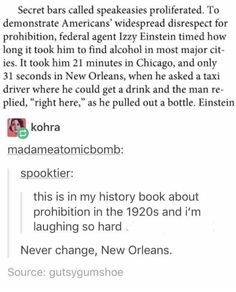 Secret Bars Called Speakeasies Proliferated to Demonstrate Americans' Widespread Disrespect for Prohibition Federal Agent Izzy Einstein Timed How Long It Took Him to Find Alcohol in Most Major Cit- Ies It Took Him 21 Minutes in Chicago and Only 31 Seconds Tumblr Funny, Funny Memes, Jokes, 9gag Funny, Memes Humor, One Job, Funny Cute, The Funny, Einstein Time
