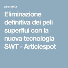 Eliminazione definitiva dei peli superflui con la nuova tecnologia SWT - Articlespot