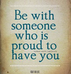 Be with someone who is proud to have you, someone you can laugh with, someone who listens to you, understands you, treats you well, and makes you their priority ~Bridget Nicole