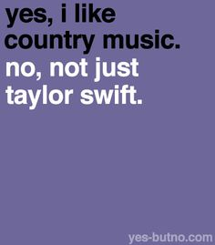 "Correction:   ""yes, I like country music.  no, Taylor Swift doesn't count as country."""