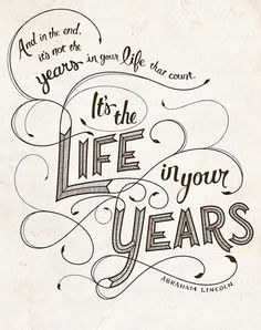 It's not the years in your life, it's the life in your years that count.