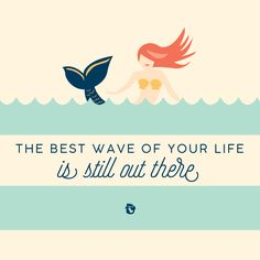 The best wave of your life is still out there.   mermaid   Spartina 449   quote