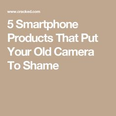 5 Smartphone Products That Put Your Old Camera To Shame