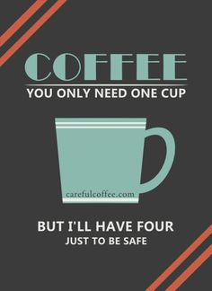 Coffee - You only need one cup.... but Ill have four, just to be safe.