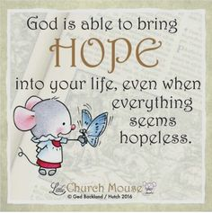 God is able to bring hope into your life, even when everything seems hopeless.