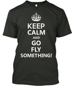 Keep Calm And Go Fly Something | Teespring