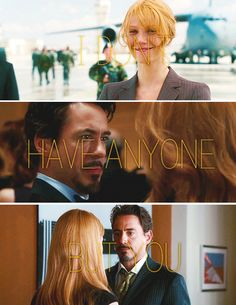 "I don't have anyone but you.  (Pepper Potts and Tony Stark, ""Iron Man"")"