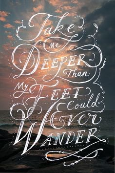 """Spirit lead me where my trust is without borders.  Let me walk upon the waters, wherever you would call me... Take me deeper than my feet could ever wander, that my faith would be made stronger in the presence of my savior"" Oceans by Hillsong United"
