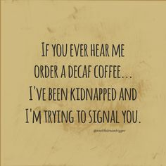 If you hear me order a Decaf, I've been kidnapped and I'm trying to signal you