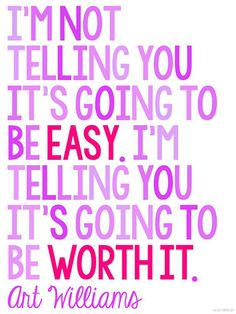 """I'm not telling you it's going to be easy. I'm telling you it's going to be worth it.""~ Art Williams"