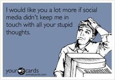 I would like you a lot more if social media didn't keep me in touch with all your stupid thoughts.