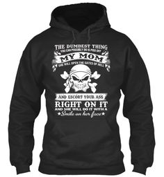 The Dumbest Thing You Can Possibly Do Is Piss Off My Mom She Will Open The Gates Of Hell And Escort Your Ass Right On... Jet Black T-Shirt Front #FAMILY #LOVEFAMILY #PAPA #MAMA #SON #DAUGHTER #WIFE #HUSBAND #LOVE #FULLHOUSE #FOREVER #PROUDOFYOU #HOODIES #TSHIRTS #SHIRT #TEES