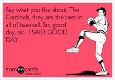 Say what you like about The Cardinals, they are the best in all of baseball. So, good day, sir... I SAID GOOD DAY.