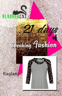 Day 18 of ‪#‎21DaysOfSpeakingFashion‬ Today's word is: Raglan - The style of a sleeve, where a continuous piece of fabric continues to the neck with no shoulder seam. ‪#‎fashionvocabulary‬ ‪#‎wordoftheday‬ ‪#‎knowledge‬ ‪#‎entertainment‬ ‪#‎spreadtheword‬ ‪#‎blabbercat‬