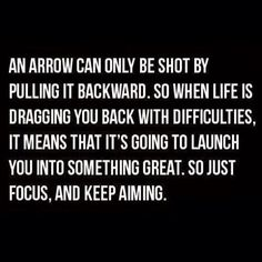 An arrow can only be shot by pulling it backward. So when life is dragging you back...