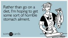 Funny Confession Ecard: Rather than go on a diet, I'm hoping to get some sort of horrible stomach ailment.