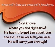 God knows where you are right now! He hasn't forgotten about you and He has never left your side. He will carry you through! Never will I leave you; never will I forsake you.