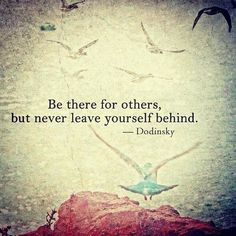 """""""Be there for others, but never leave yourself behind.""""  ~Dodinsky"""