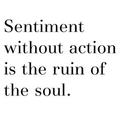 Sentiment without action is the ruin of the soul.