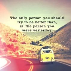 The only person you should try and be better than, is the person you were yesterday.