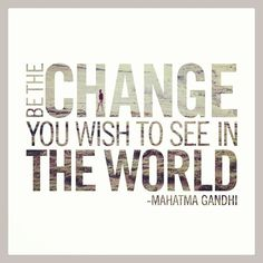 """""""Be the change you wish to see in the world."""" -Mahatma Gandhi #quote"""
