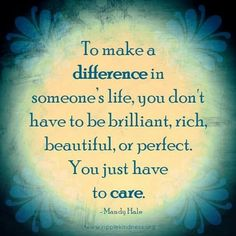 To make a difference in someone's life, you don't have to be brilliant, rich, beautiful, or perfect. You just have to care. - Mandy Hale