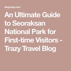 An Ultimate Guide to Seoraksan National Park for First-time Visitors - Trazy Travel Blog