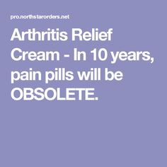 Arthritis Relief Cream - In 10 years, pain pills will be OBSOLETE.