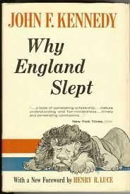 """Hopper rose, and grasped Jack's shoulder. 'Write your thesis. An analysis of the months leading up to war. Have you got a title?' He shrugged. 'Why England Slept. That should make most Americans yawn.'""  #JFK"