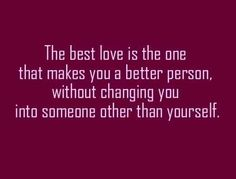 The best love is the one that makes you a better person without changing you into someone other than yourself love quote - Collection Of Inspiring Quotes, Sayings, Images Great Quotes, Quotes To Live By, Inspirational Quotes, Amazing Quotes, Motivational Sayings, Motivational Thoughts, Meaningful Quotes, The Words, Romantic Love Quotes