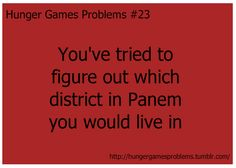 Hunger Games Problems #23...I do that ALL the time...I wish I lived in District 12,but I don't   :(