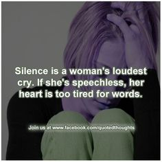 Silence is a woman's loudest cry. If she's speechless, her heart is too tired for words.