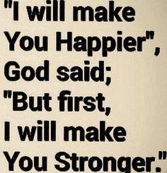 God say will make u happy but make u strong first! Love