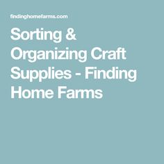 Sorting & Organizing Craft Supplies - Finding Home Farms