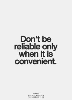 Don't be reliable only when it is convenient.