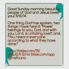 """Good Sunday morning beautiful people of God and Jesus loves you! 11/16/14  One thing God has spoken, two things I have heard: """"Power belongs to you, God, and with you, Lord, is unfailing love""""; and, """"You reward everyone according to what they have done.""""  http://bible.com/111/psa.62.11-12.niv Bible.com/app @msfouna"""