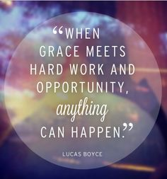 """When grace meets hard work and opportunity anything can happen."" - Lucas Boyce"
