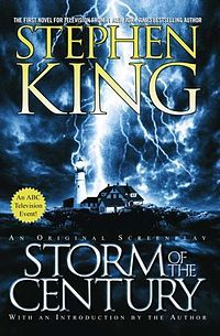 """""""Storm of the Century"""", alternatively known as """"Stephen King's Storm of the Century"""", is a 1999 horror TV miniseries written by Stephen King and directed by Craig R. Baxley. Unlike many other King mini-series, Storm of the Century was not based upon a Stephen King novel—King wrote it as a screenplay from the beginning. The screenplay was published in February 1999."""