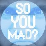 So You Mad?