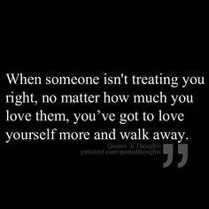 When someone isnt treating you right, no matter how much you love them, youve got to love yourself more and walk away.