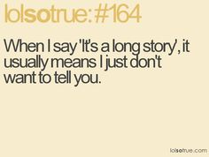When I say 'It's a long story', it usually means I just don't want to tell you